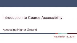 Introduction to Course Accessibility Accessing Higher Ground November