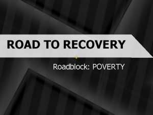 ROAD TO RECOVERY Roadblock POVERTY Road to Recovery