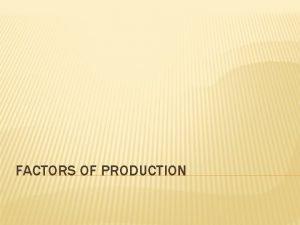 FACTORS OF PRODUCTION OBJECTIVES Define the factors of