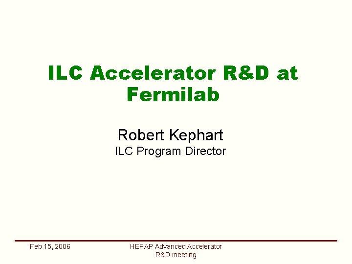 ILC Accelerator RD at Fermilab Robert Kephart ILC