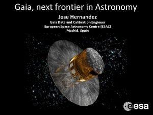 Gaia next frontier in Astronomy Jose Hernandez Gaia