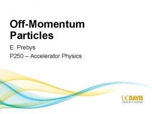 OffMomentum Particles E Prebys P 250 Accelerator Physics