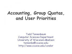 Accounting Group Quotas and User Priorities Todd Tannenbaum