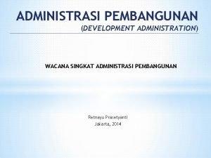 ADMINISTRASI PEMBANGUNAN DEVELOPMENT ADMINISTRATION WACANA SINGKAT ADMINISTRASI PEMBANGUNAN