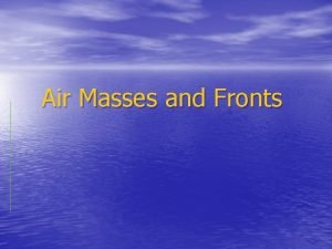 Air Masses and Fronts Air Mass A large