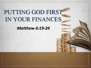 PUTTING GOD FIRST IN YOUR FINANCES Matthew 6