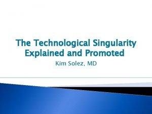 The Technological Singularity Explained and Promoted Kim Solez