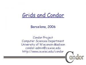 Grids and Condor Barcelona 2006 Condor Project Computer