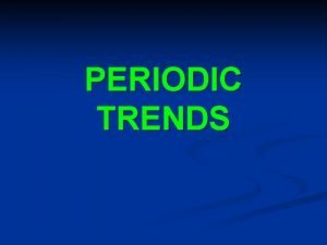 PERIODIC TRENDS A periodic trend is a repeating
