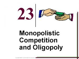 23 Monopolistic Competition and Oligopoly Copyright 2008 The