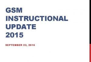 GSM INSTRUCTIONAL UPDATE 2015 SEPTEMBER 23 2015 ADMINISTRATIVE