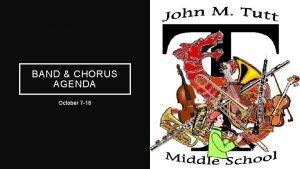 BAND CHORUS AGENDA October 7 18 Band Learning