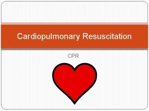 Cardiopulmonary Resuscitation CPR What is CPR Cardiopulmonary resuscitation