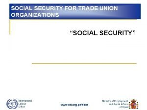 SOCIAL SECURITY FOR TRADE UNION ORGANIZATIONS SOCIAL SECURITY