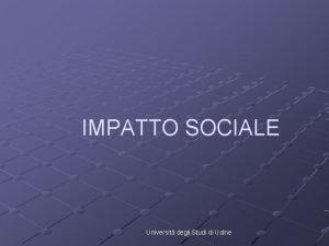 IMPATTO SOCIALE Universit degli Studi di Udine Impatto