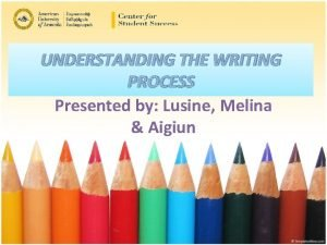 UNDERSTANDING THE WRITING PROCESS Presented by Lusine Melina