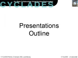 Presentations Outline CYCLADES Review 21 January 2002 Luxembourg