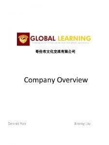 Company Overview Dennis Yan Jimmy Liu Company Facts