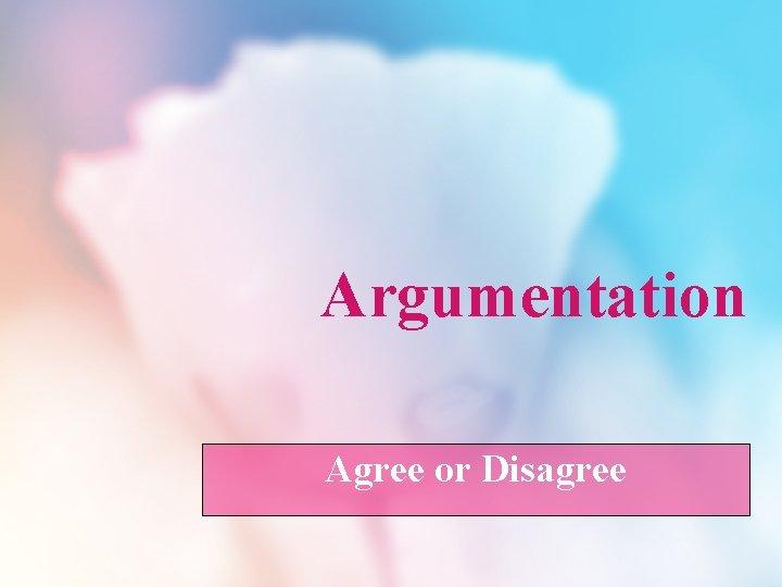 Argumentation Agree or Disagree Argumentation Have you ever