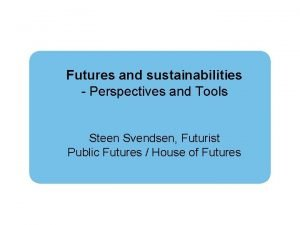 Futures and sustainabilities Perspectives and Tools Steen Svendsen