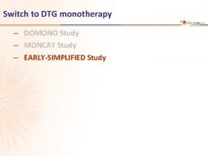 Switch to DTG monotherapy DOMONO Study MONCAY Study
