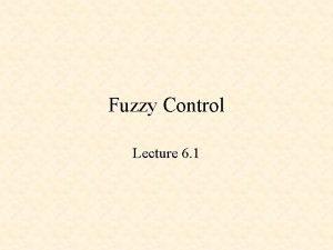 Fuzzy Control Lecture 6 1 Fuzzy Control Fuzzy