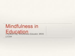 Mindfulness in Education Charlene Ray Mindfulness Educator MSW