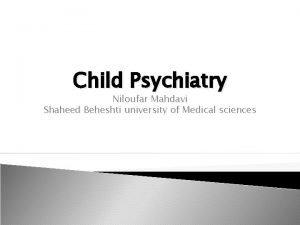 Child Psychiatry Niloufar Mahdavi Shaheed Beheshti university of