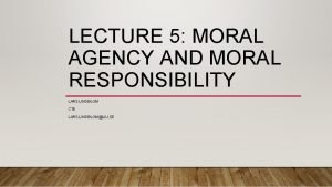 LECTURE 5 MORAL AGENCY AND MORAL RESPONSIBILITY LARS