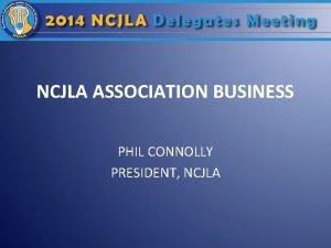 NCJLA ASSOCIATION BUSINESS PHIL CONNOLLY PRESIDENT NCJLA Roll