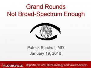 Grand Rounds Not BroadSpectrum Enough Patrick Burchell MD