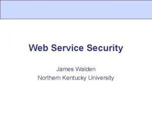 Web Service Security James Walden Northern Kentucky University