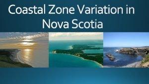Coastal Zone Variation in Nova Scotia Nova Scotia