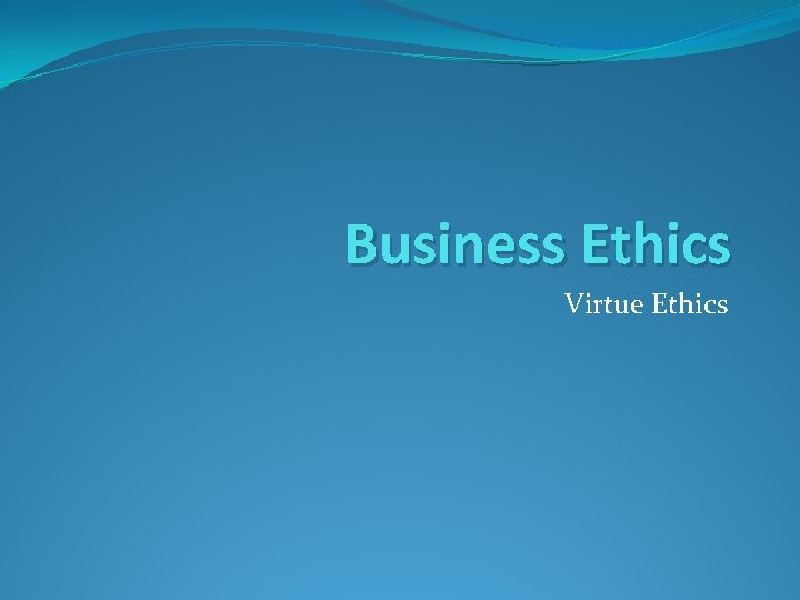 Business Ethics Virtue Ethics Virtue Ethics Virtue ethics