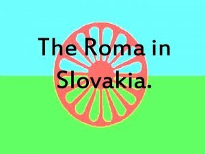The Roma in Slovakia Introduction Regularly in the