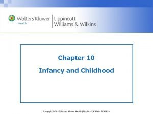 Chapter 10 Infancy and Childhood Copyright 2012 Wolters