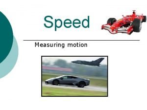 Speed Measuring motion Calculating Speed Speed S distance