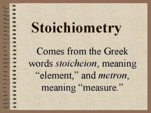 Stoichiometry Comes from the Greek words stoicheion meaning