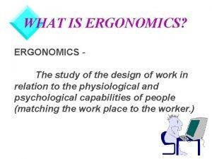 WHAT IS ERGONOMICS ERGONOMICS The study of the