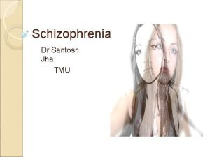 Schizophrenia Dr Santosh Jha TMU Schizophrenia is a