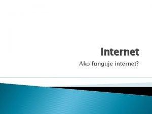 Internet Ako funguje internet Internet Internet je sie