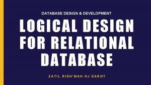 DATABASE DESIGN DEVELOPMENT LOGICAL DESIGN FOR RELATIONAL DATABASE