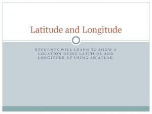 Latitude and Longitude STUDENTS WILL LEARN TO SHOW