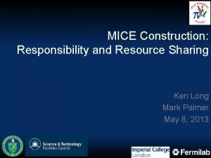 MICE Construction Responsibility and Resource Sharing Ken Long