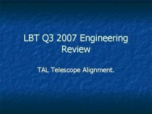 LBT Q 3 2007 Engineering Review TAL Telescope