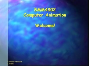 SMM 4302 Computer Animation Welcome Computer Animation Lecture