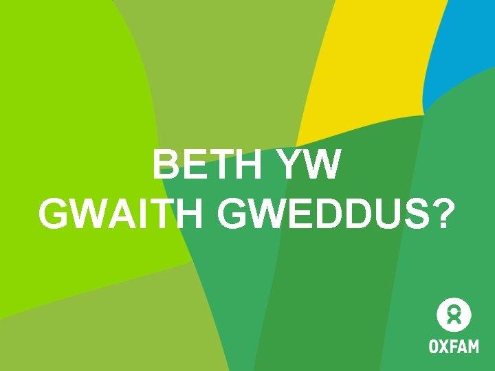 BETH YW GWAITH GWEDDUS SESIWN 1 Beth yw
