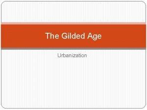 The Gilded Age Urbanization Urbanization Urbanization Urbanization Urbanization