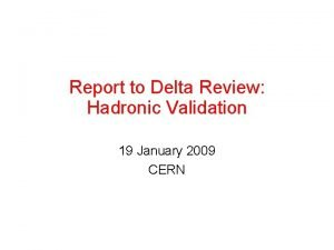 Report to Delta Review Hadronic Validation 19 January