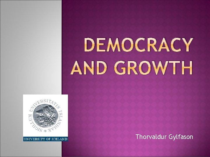 DEMOCRACY AND GROWTH Thorvaldur Gylfason OUTLINE Sources of